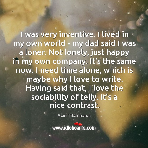 I was very inventive. I lived in my own world – my Alan Titchmarsh Picture Quote
