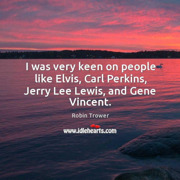I was very keen on people like elvis, carl perkins, jerry lee lewis, and gene vincent. Robin Trower Picture Quote