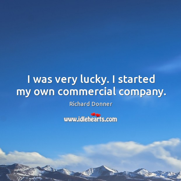 Image, I was very lucky. I started my own commercial company.