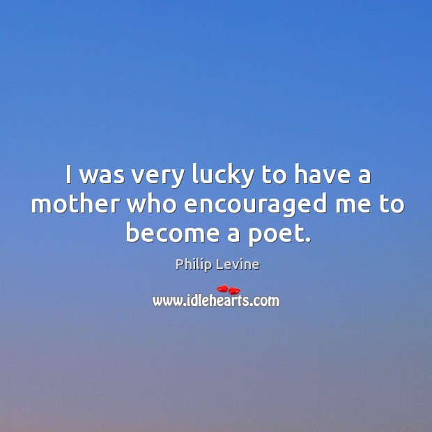 I was very lucky to have a mother who encouraged me to become a poet. Image
