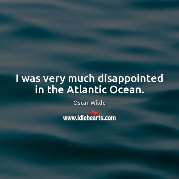 Image, I was very much disappointed in the Atlantic Ocean.