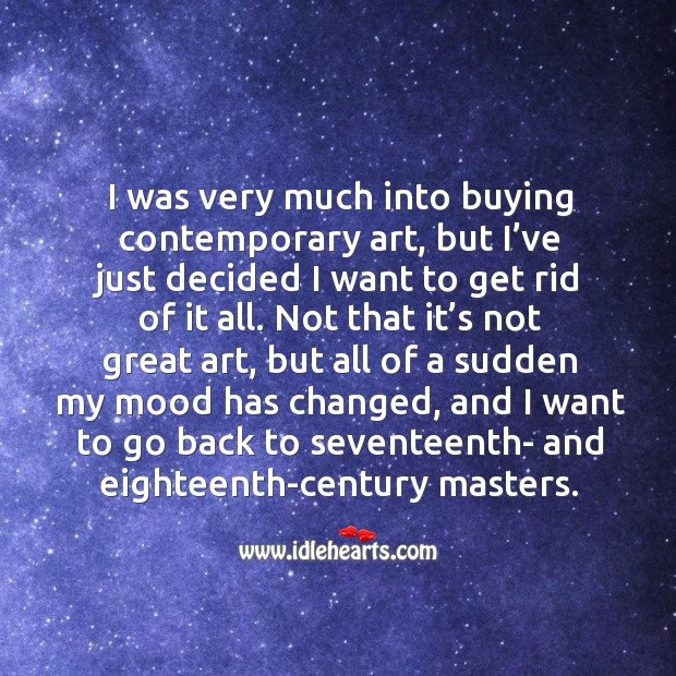 I was very much into buying contemporary art, but I've just decided I want to get rid of it all. Image