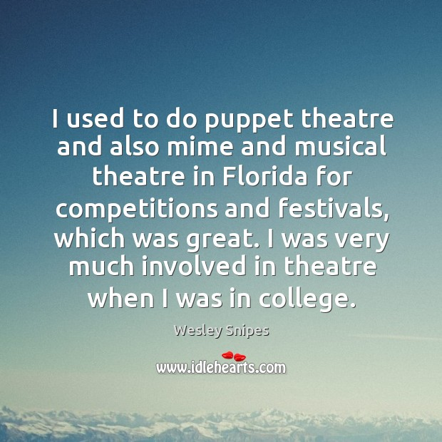 I was very much involved in theatre when I was in college. Wesley Snipes Picture Quote