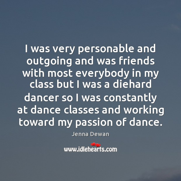 I was very personable and outgoing and was friends with most everybody Jenna Dewan Picture Quote