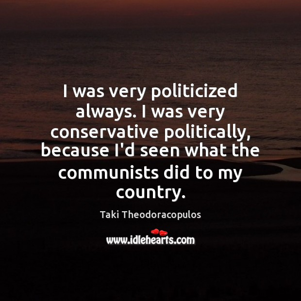 I was very politicized always. I was very conservative politically, because I'd Image