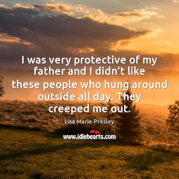 I was very protective of my father and I didn't like these Lisa Marie Presley Picture Quote
