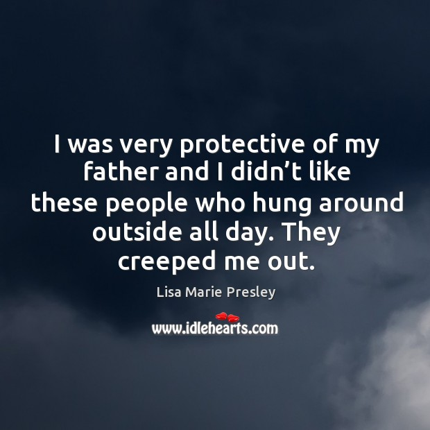 I was very protective of my father and I didn't like these people who hung around outside all day. They creeped me out. Image