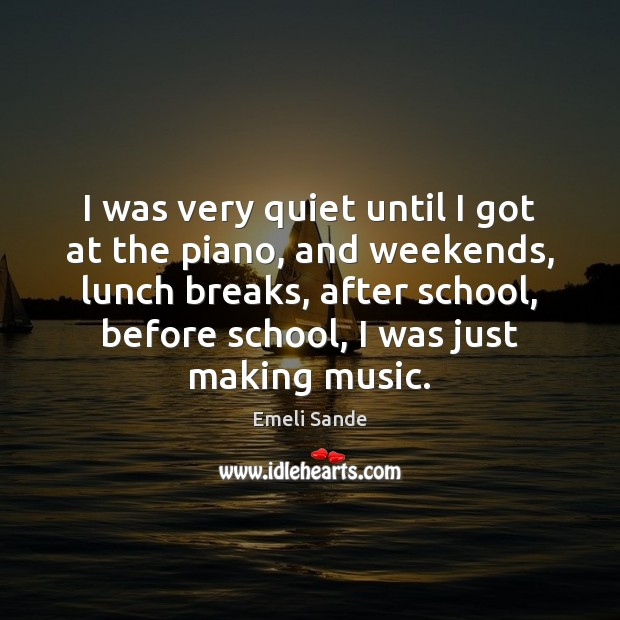 I was very quiet until I got at the piano, and weekends, Emeli Sande Picture Quote