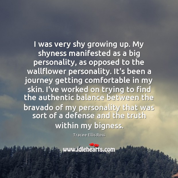 I was very shy growing up. My shyness manifested as a big Image