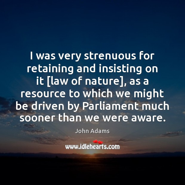 I was very strenuous for retaining and insisting on it [law of John Adams Picture Quote