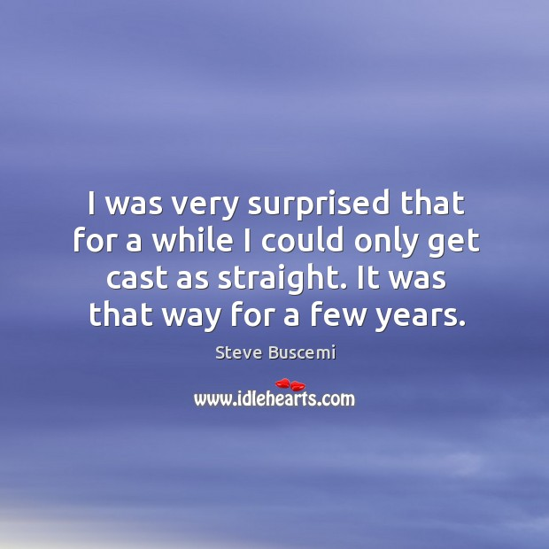 I was very surprised that for a while I could only get cast as straight. It was that way for a few years. Image