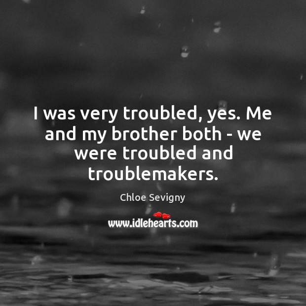 I was very troubled, yes. Me and my brother both – we were troubled and troublemakers. Chloe Sevigny Picture Quote