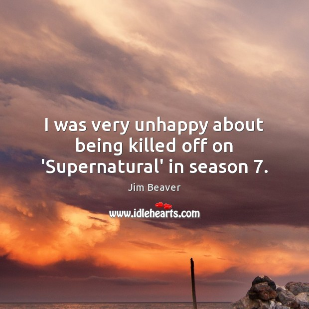 I was very unhappy about being killed off on 'Supernatural' in season 7. Jim Beaver Picture Quote