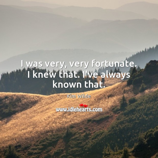 I was very, very fortunate. I knew that. I've always known that. Kim Wilde Picture Quote