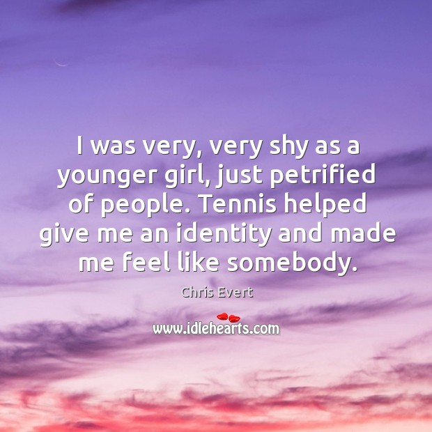 I was very, very shy as a younger girl, just petrified of people. Image