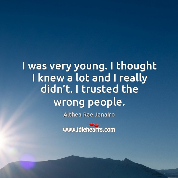Image, I was very young. I thought I knew a lot and I really didn't. I trusted the wrong people.