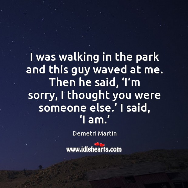 I was walking in the park and this guy waved at me. Then he said, 'i'm sorry, I thought you were someone else.' I said, 'i am.' Image