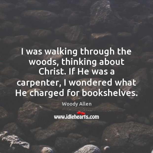 I was walking through the woods, thinking about Christ. If He was Woody Allen Picture Quote