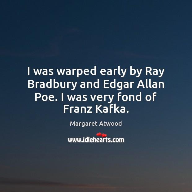 Image, I was warped early by Ray Bradbury and Edgar Allan Poe. I was very fond of Franz Kafka.