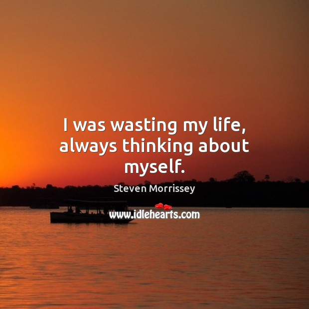I was wasting my life, always thinking about myself. Image