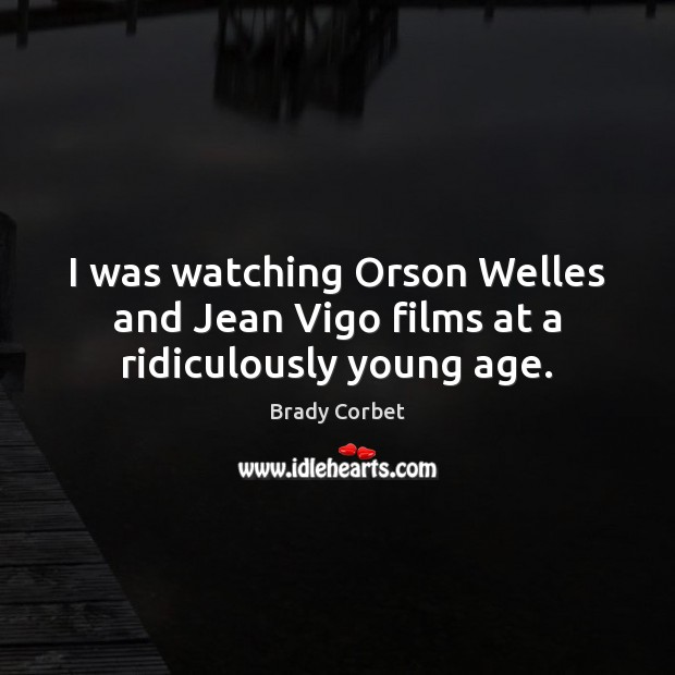 I was watching Orson Welles and Jean Vigo films at a ridiculously young age. Image