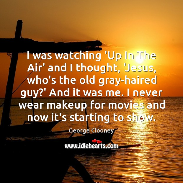 I was watching 'Up In The Air' and I thought, 'Jesus, who's George Clooney Picture Quote