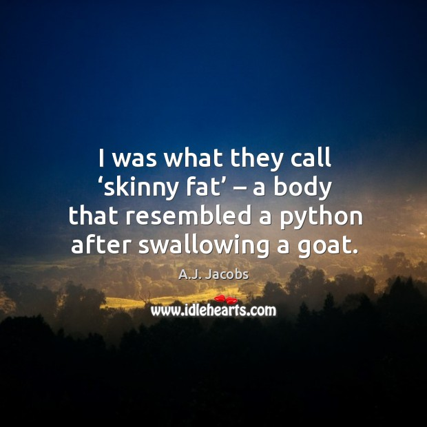 Image, I was what they call 'skinny fat' – a body that resembled a python after swallowing a goat.