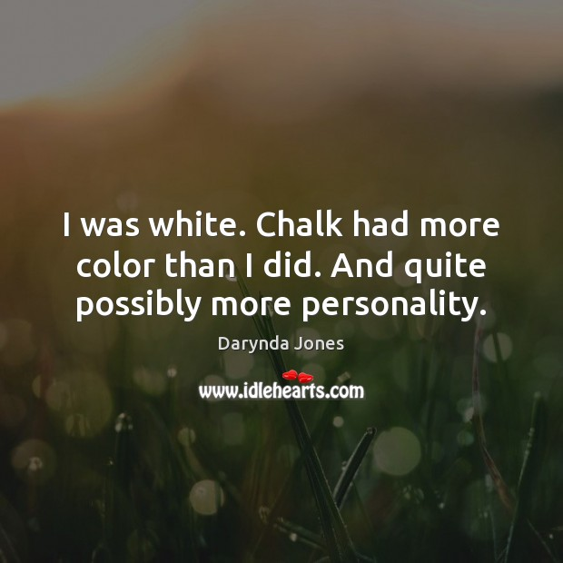 I was white. Chalk had more color than I did. And quite possibly more personality. Darynda Jones Picture Quote