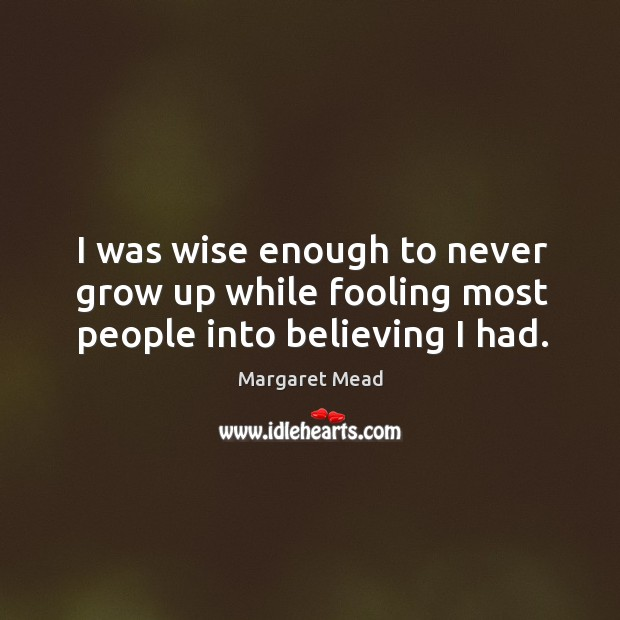 I was wise enough to never grow up while fooling most people into believing I had. Image
