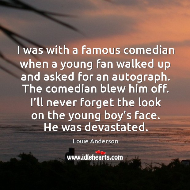 Image, I was with a famous comedian when a young fan walked up and asked for an autograph.