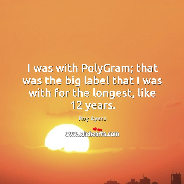 Image, I was with polygram; that was the big label that I was with for the longest, like 12 years.