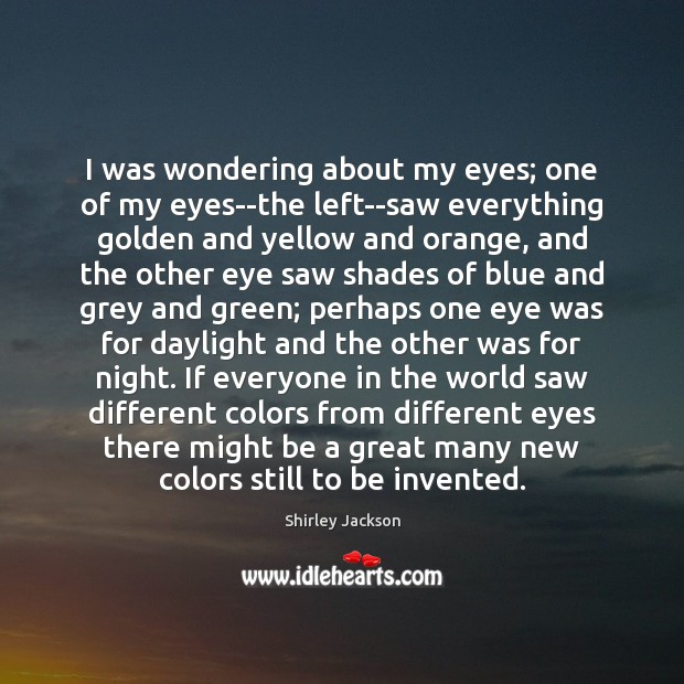I was wondering about my eyes; one of my eyes–the left–saw everything Shirley Jackson Picture Quote