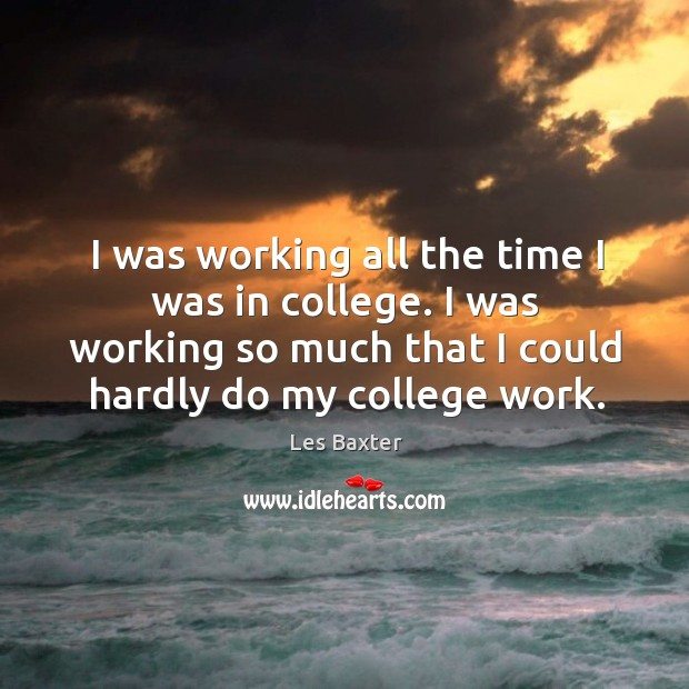 I was working all the time I was in college. I was working so much that I could hardly do my college work. Image