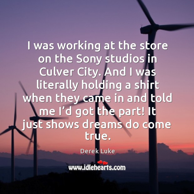 I was working at the store on the sony studios in culver city. And I was literally holding a Derek Luke Picture Quote
