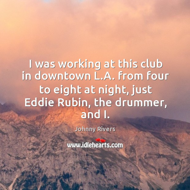 Johnny Rivers Picture Quote image saying: I was working at this club in downtown l.a. From four to eight at night, just eddie rubin, the drummer, and i.