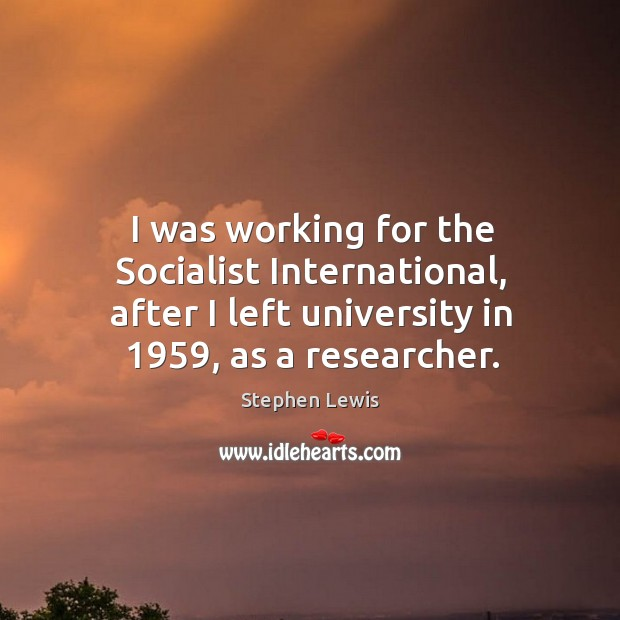 Image, I was working for the socialist international, after I left university in 1959, as a researcher.