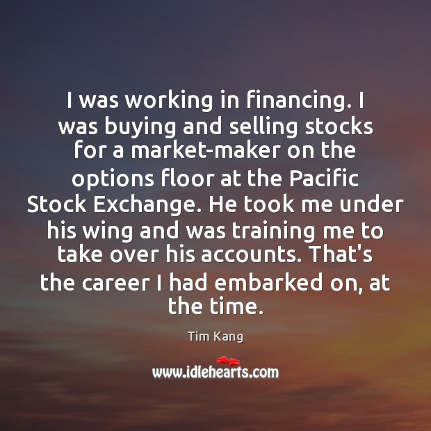 I was working in financing. I was buying and selling stocks for Image