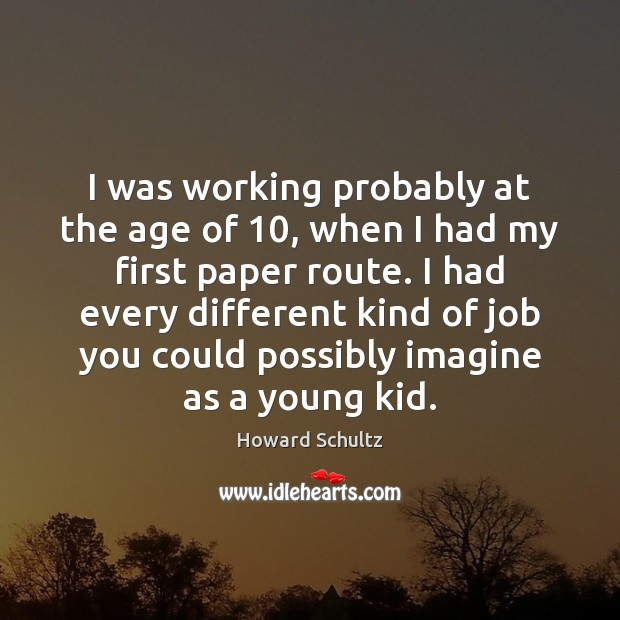 I was working probably at the age of 10, when I had my Howard Schultz Picture Quote