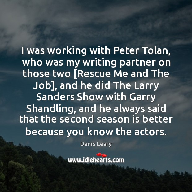 I was working with Peter Tolan, who was my writing partner on Denis Leary Picture Quote