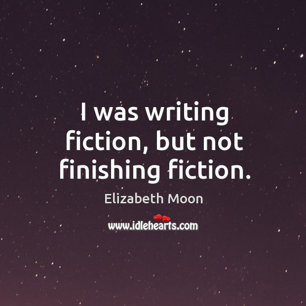 I was writing fiction, but not finishing fiction. Elizabeth Moon Picture Quote
