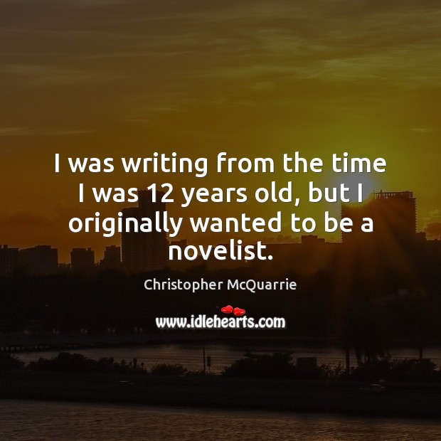 I was writing from the time I was 12 years old, but I originally wanted to be a novelist. Image