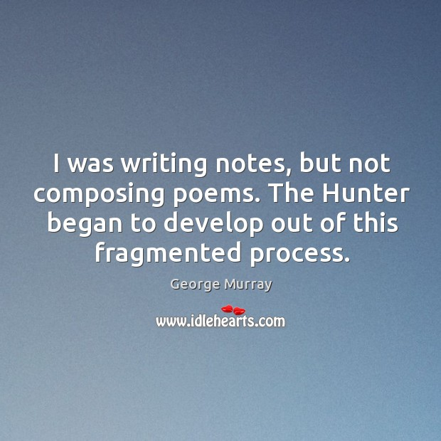 I was writing notes, but not composing poems. George Murray Picture Quote