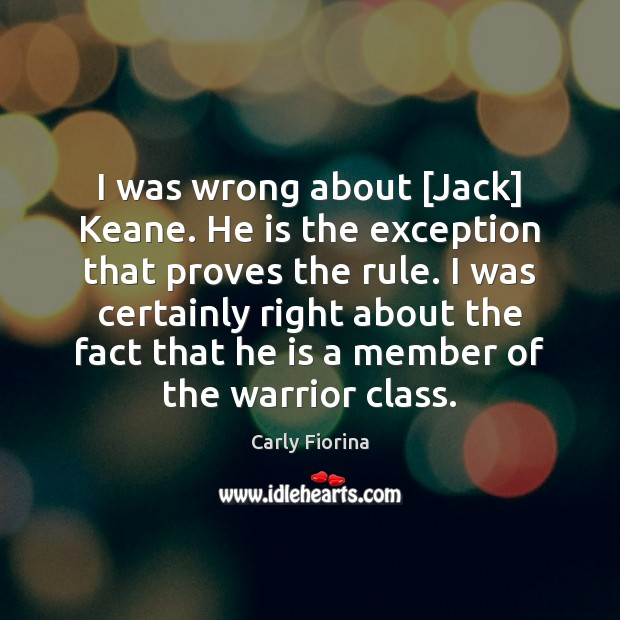 I was wrong about [Jack] Keane. He is the exception that proves Carly Fiorina Picture Quote