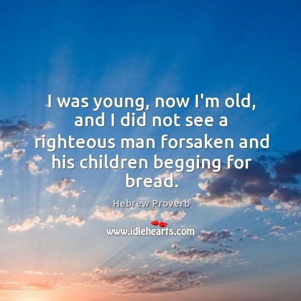 I was young, now i'm old, and I did not see a righteous man forsaken and his children begging for bread. Hebrew Proverbs Image
