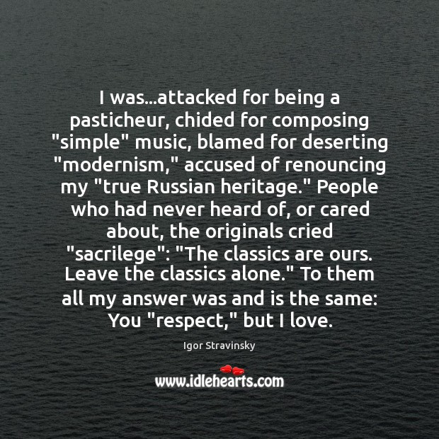 """I was…attacked for being a pasticheur, chided for composing """"simple"""" music, Igor Stravinsky Picture Quote"""