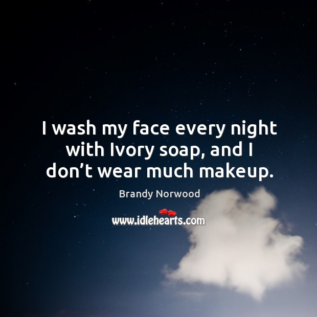 I wash my face every night with ivory soap, and I don't wear much makeup. Brandy Norwood Picture Quote