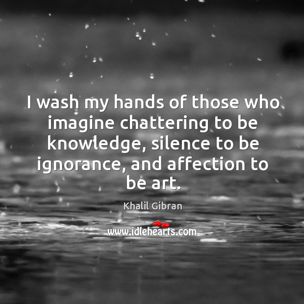 Image, I wash my hands of those who imagine chattering to be knowledge, silence to be ignorance, and affection to be art.