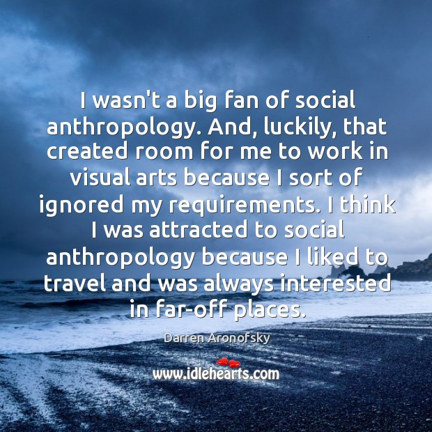 Image, I wasn't a big fan of social anthropology. And, luckily, that created