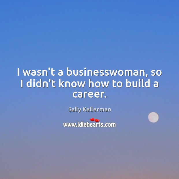 Image, I wasn't a businesswoman, so I didn't know how to build a career.