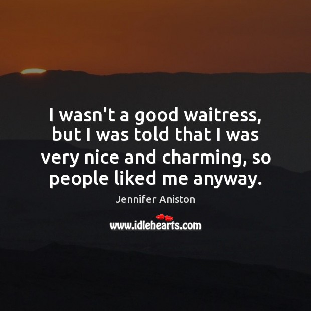 I wasn't a good waitress, but I was told that I was Jennifer Aniston Picture Quote